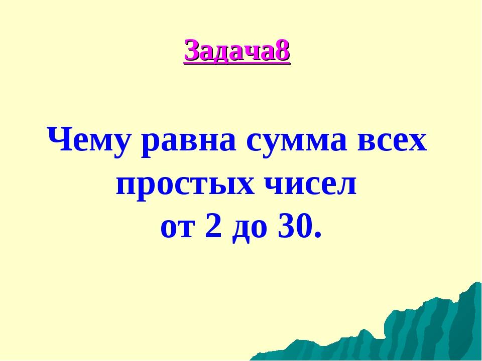 Задача8 Чему равна сумма всех простых чисел от 2 до 30.