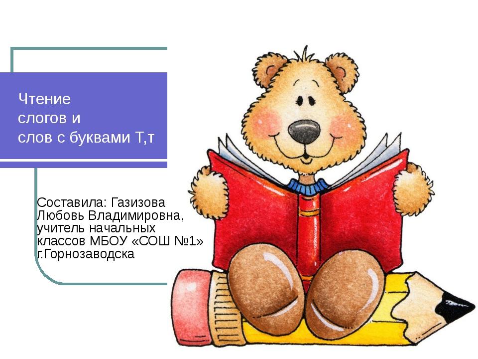 Чтение слогов и слов с буквами Т,т Составила: Газизова Любовь Владимировна, у...