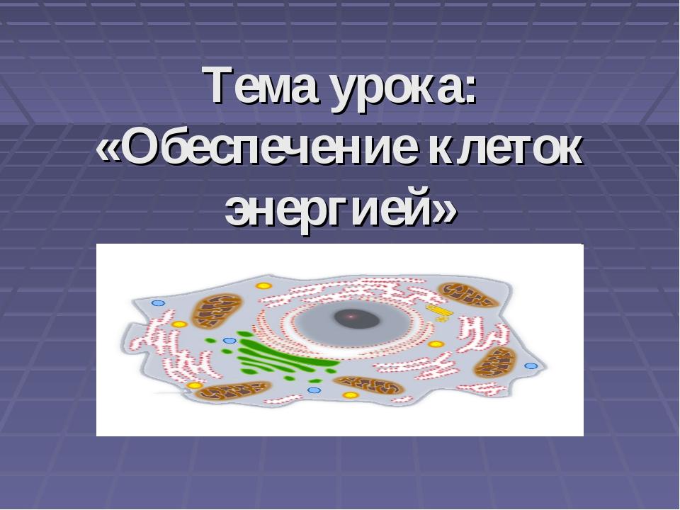 Тема урока: «Обеспечение клеток энергией»