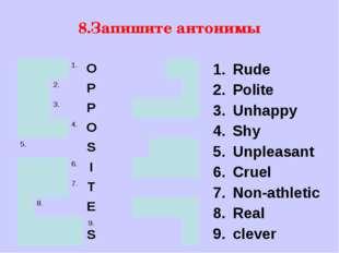 8.Запишите антонимы Rude Polite Unhappy Shy Unpleasant Cruel Non-athletic Rea