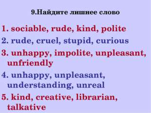 9.Найдите лишнее слово 1. sociable, rude, kind, polite 2. rude, cruel, stupid