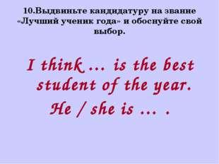 10.Выдвиньте кандидатуру на звание «Лучший ученик года» и обоснуйте свой выбо