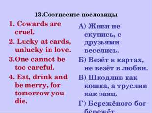 13.Соотнесите пословицы 1. Cowards are cruel. 2. Lucky at cards, unlucky in l