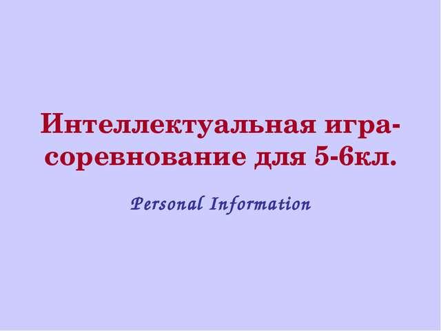 Интеллектуальная игра-соревнование для 5-6кл. Personal Information
