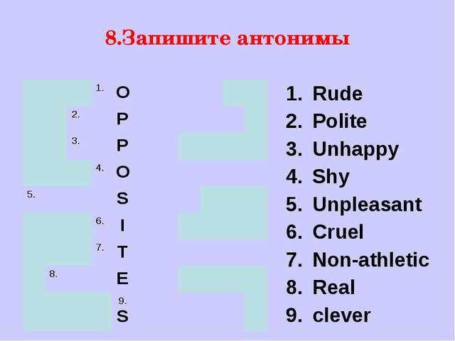 8.Запишите антонимы Rude Polite Unhappy Shy Unpleasant Cruel Non-athletic Rea...