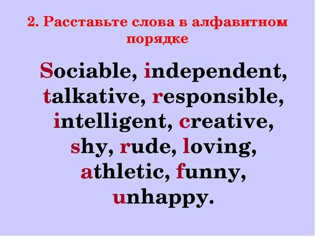 2. Расставьте слова в алфавитном порядке Sociable, independent, talkative, re...