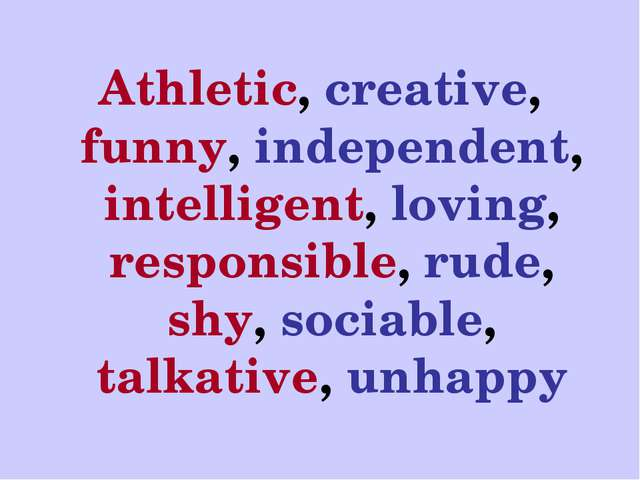 Athletic, creative, funny, independent, intelligent, loving, responsible, rud...