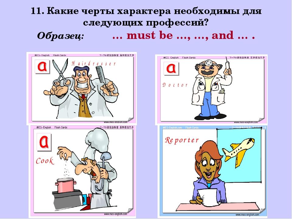 11. Какие черты характера необходимы для следующих профессий? Образец: … must...