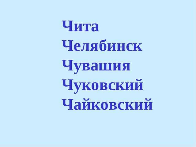 Чита Челябинск Чувашия Чуковский Чайковский