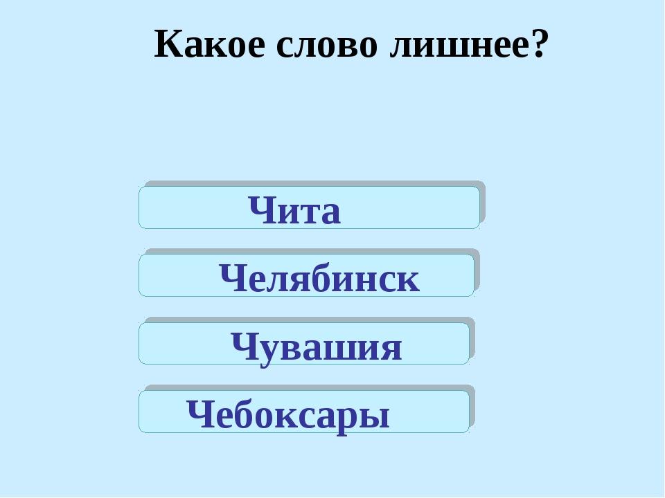 Чита Челябинск Чувашия Чебоксары Какое слово лишнее?