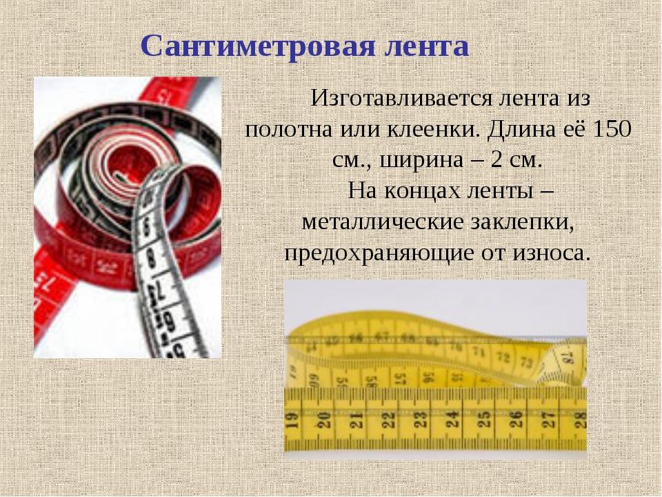 Сантиметровая лента Изготавливается лента из полотна или клеенки. Длина её 15...