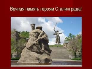 Вечная память героям Сталинграда!
