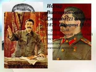 Иосиф Виссарионович Сталин (21 декабря 1879 - 5 марта 1953) — российский рево