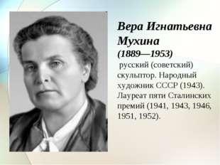 Вера Игнатьевна Мухина (1889—1953) русский (советский) скульптор. Народный ху