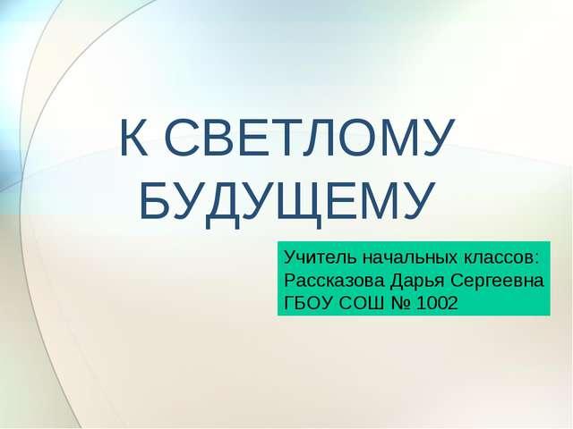 К СВЕТЛОМУ БУДУЩЕМУ Учитель начальных классов: Рассказова Дарья Сергеевна ГБО...
