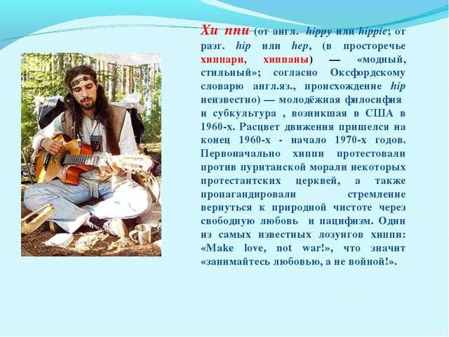 Хи́ппи (от англ. hippy или hippie; от разг. hip или hер, (в просторечье хиппа...