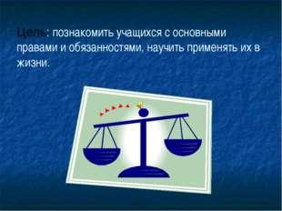 Цель: познакомить учащихся с основными правами и обязанностями, научить приме
