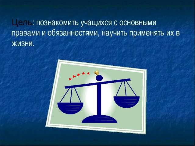 Цель: познакомить учащихся с основными правами и обязанностями, научить приме...