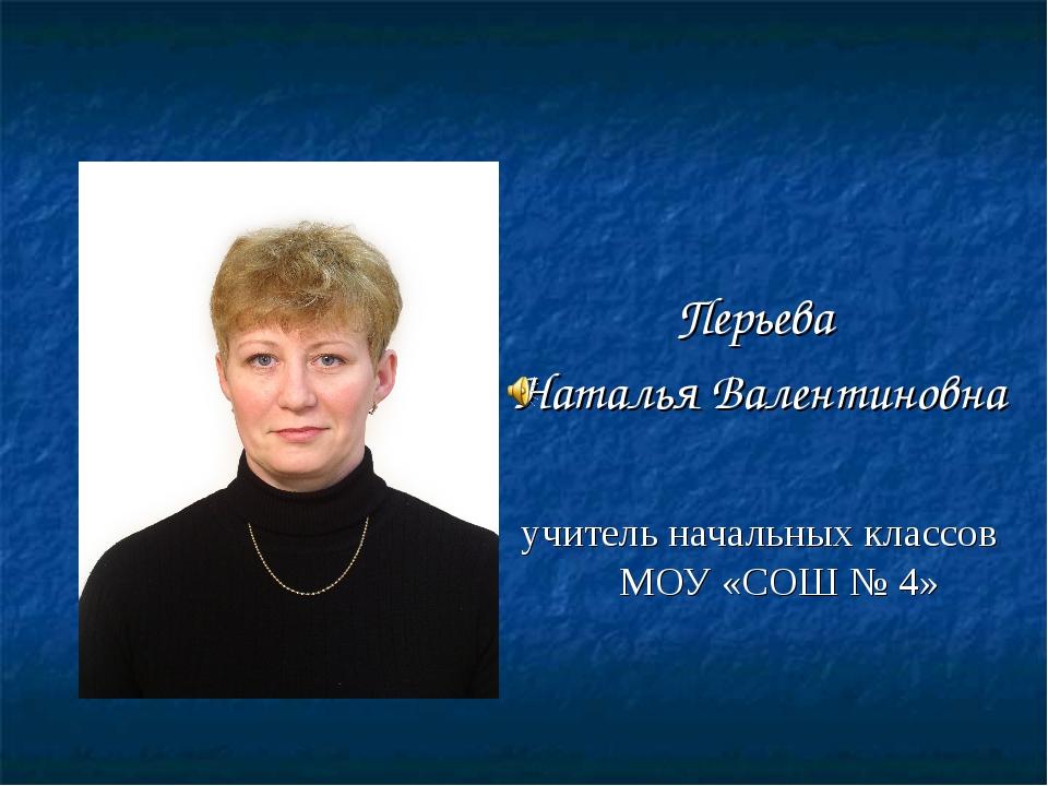 Перьева Наталья Валентиновна учитель начальных классов МОУ «СОШ № 4»