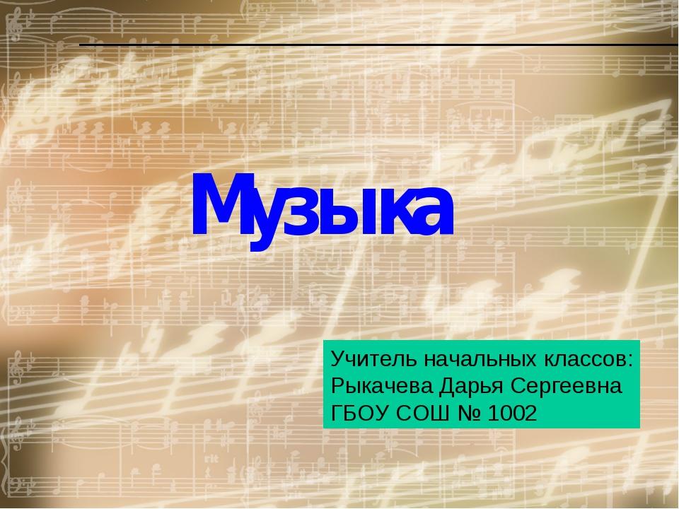 Музыка Учитель начальных классов: Рыкачева Дарья Сергеевна ГБОУ СОШ № 1002