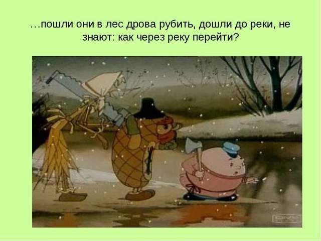 …пошли они в лес дрова рубить, дошли до реки, не знают: как через реку перейти?