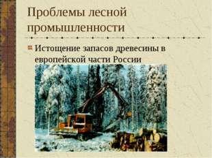 Проблемы лесной промышленности Истощение запасов древесины в европейской част