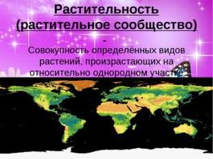 Растительность (растительное сообщество) - Совокупность определённых видов ра
