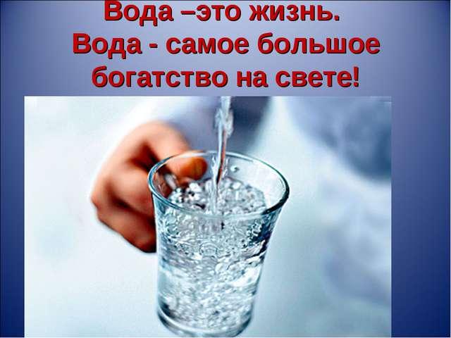 Вода –это жизнь. Вода - самое большое богатство на свете!