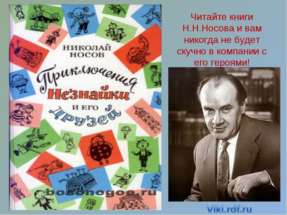 Читайте книги Н.Н.Носова и вам никогда не будет скучно в компании с его героя...