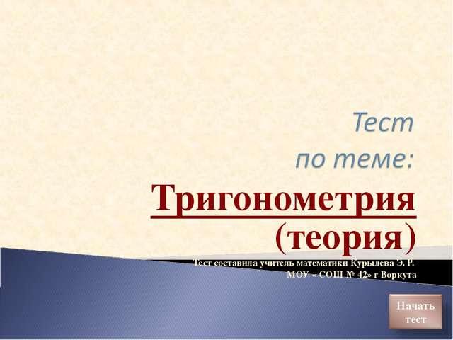 Тригонометрия (теория) Тест составила учитель математики Курылева Э. Р. МОУ «...