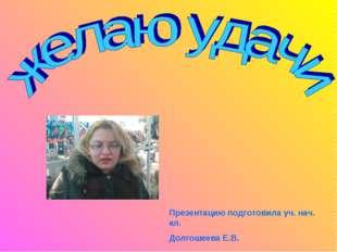 Презентацию подготовила уч. нач. кл. Долгошеева Е.В.