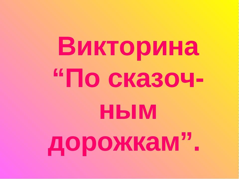 """Викторина """"По сказоч-ным дорожкам""""."""
