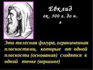Евклид ок. 300 г. до н. э Это телесная фигура, ограниченная плоскостями, кото