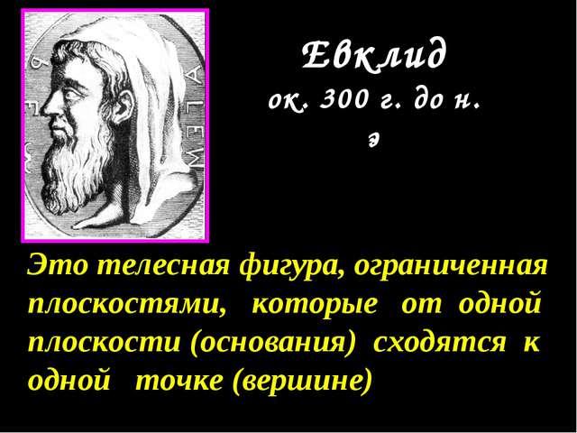 Евклид ок. 300 г. до н. э Это телесная фигура, ограниченная плоскостями, кото...