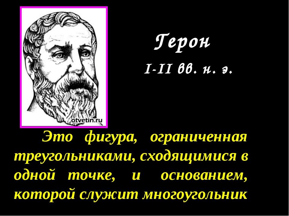 Герон I-II вв. н. э. Это фигура, ограниченная треугольниками, сходящимися в о...