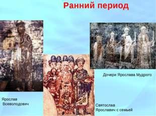 Ранний период Святослав Ярославич с семьей Дочери Ярослава Мудрого Ярослав Вс