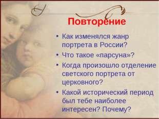 Повторение Как изменялся жанр портрета в России? Что такое «парсуна»? Когда п