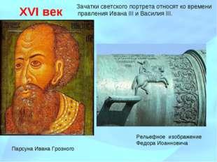 XVI век Зачатки светского портрета относят ко времени правления Ивана III и В
