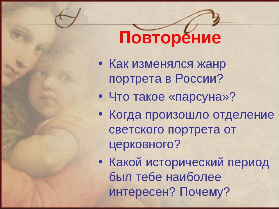 Повторение Как изменялся жанр портрета в России? Что такое «парсуна»? Когда п...