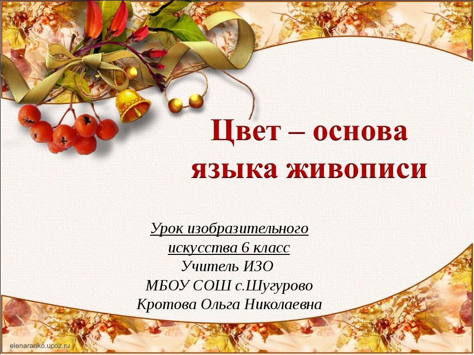 Урок изобразительного искусства 6 класс Учитель ИЗО МБОУ СОШ с.Шугурово Крот...