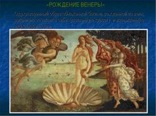 «РОЖДЕНИЕ ВЕНЕРЫ» Одухотворенный образ обнаженной богини, рожденной из волн,
