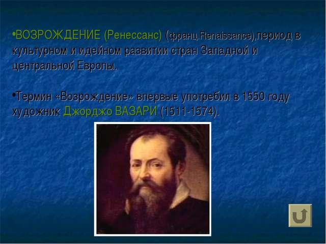 ВОЗРОЖДЕНИЕ (Ренессанс) (франц.Renaissance),период в культурном и идейном раз...