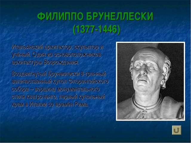 ФИЛИППО БРУНЕЛЛЕСКИ (1377-1446) Итальянский архитектор, скульптор и учёный. О...
