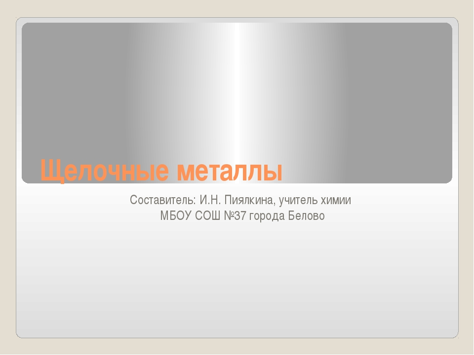 Щелочные металлы Составитель: И.Н. Пиялкина, учитель химии  МБОУ СОШ №37 го...