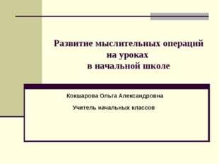 Развитие мыслительных операций на уроках в начальной школе Кокшарова Ольга Ал