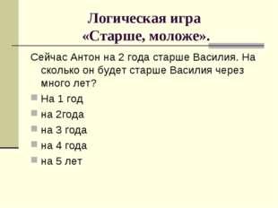 Логическая игра «Старше, моложе». Сейчас Антон на 2 года старше Василия. На с