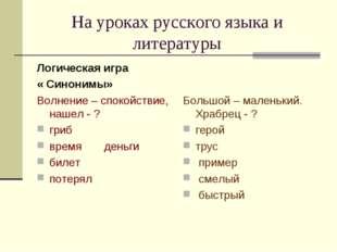 На уроках русского языка и литературы Логическая игра « Синонимы» Волнение –