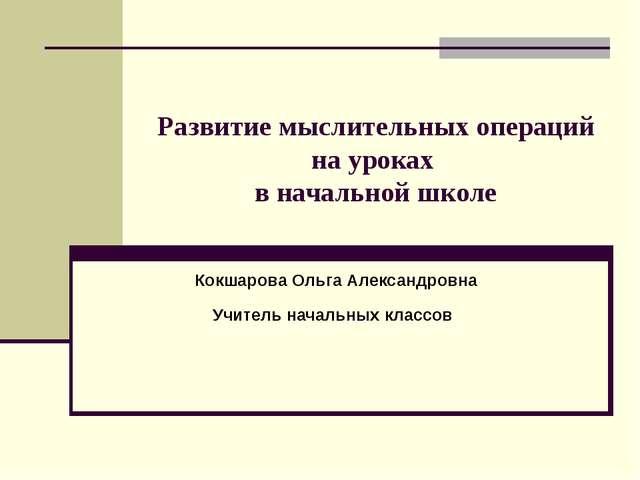 Развитие мыслительных операций на уроках в начальной школе Кокшарова Ольга Ал...
