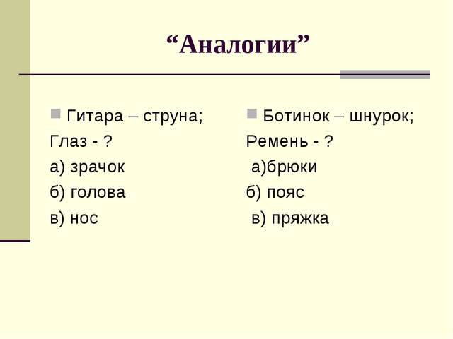"""Аналогии"" Гитара – струна; Глаз - ? а) зрачок  б) голова в) нос Ботинок..."