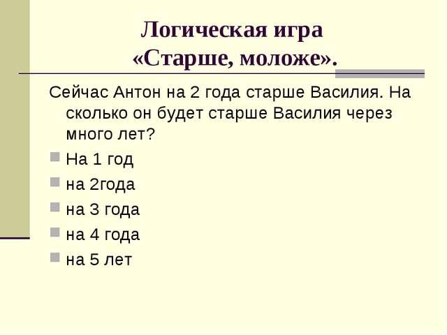 Логическая игра «Старше, моложе». Сейчас Антон на 2 года старше Василия. На с...